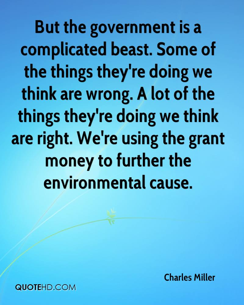 But the government is a complicated beast. Some of the things they're doing we think are wrong. A lot of the things they're doing we think are right. We're using the grant money to further the environmental cause.