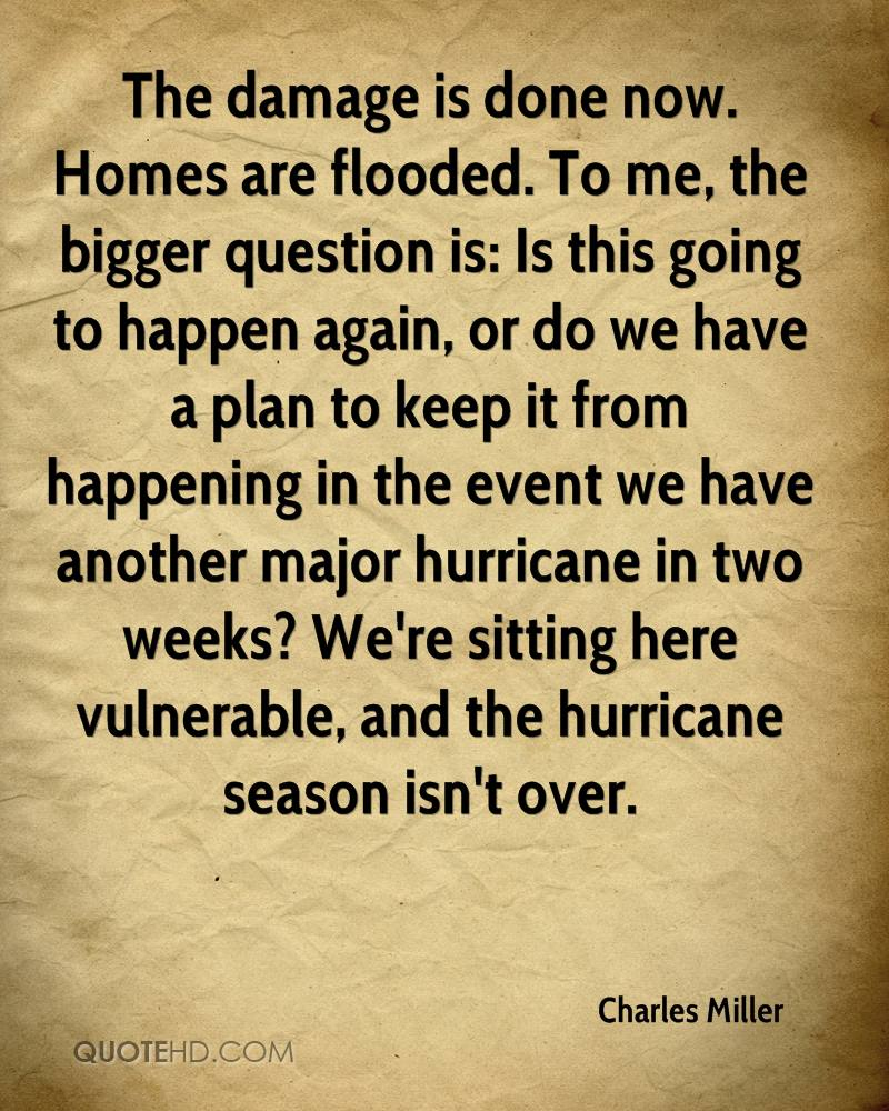 The damage is done now. Homes are flooded. To me, the bigger question is: Is this going to happen again, or do we have a plan to keep it from happening in the event we have another major hurricane in two weeks? We're sitting here vulnerable, and the hurricane season isn't over.