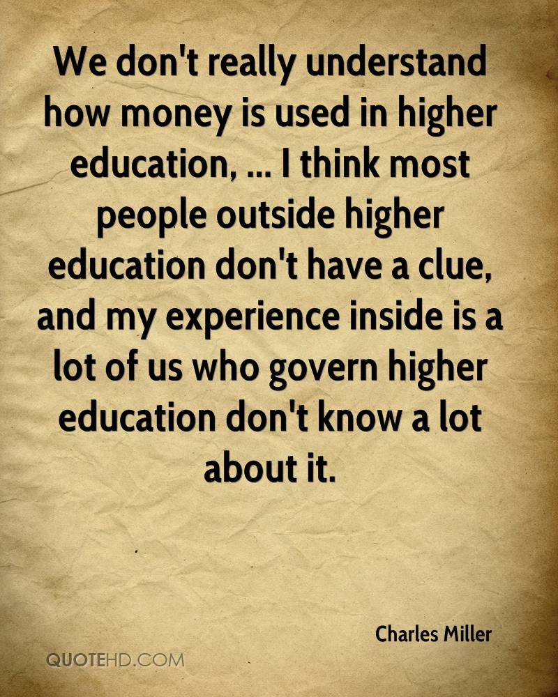 We don't really understand how money is used in higher education, ... I think most people outside higher education don't have a clue, and my experience inside is a lot of us who govern higher education don't know a lot about it.