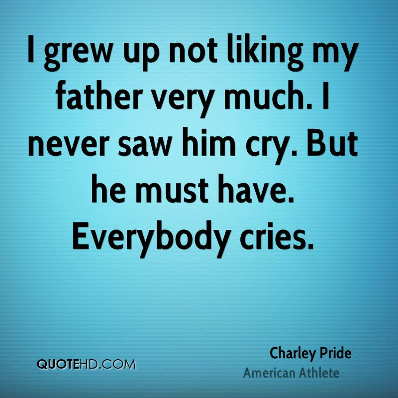 I grew up not liking my father very much. I never saw him cry. But he must have. Everybody cries.