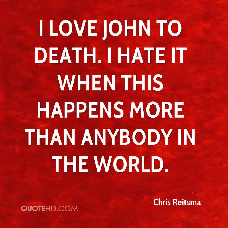 I love John to death. I hate it when this happens more than anybody in the world.