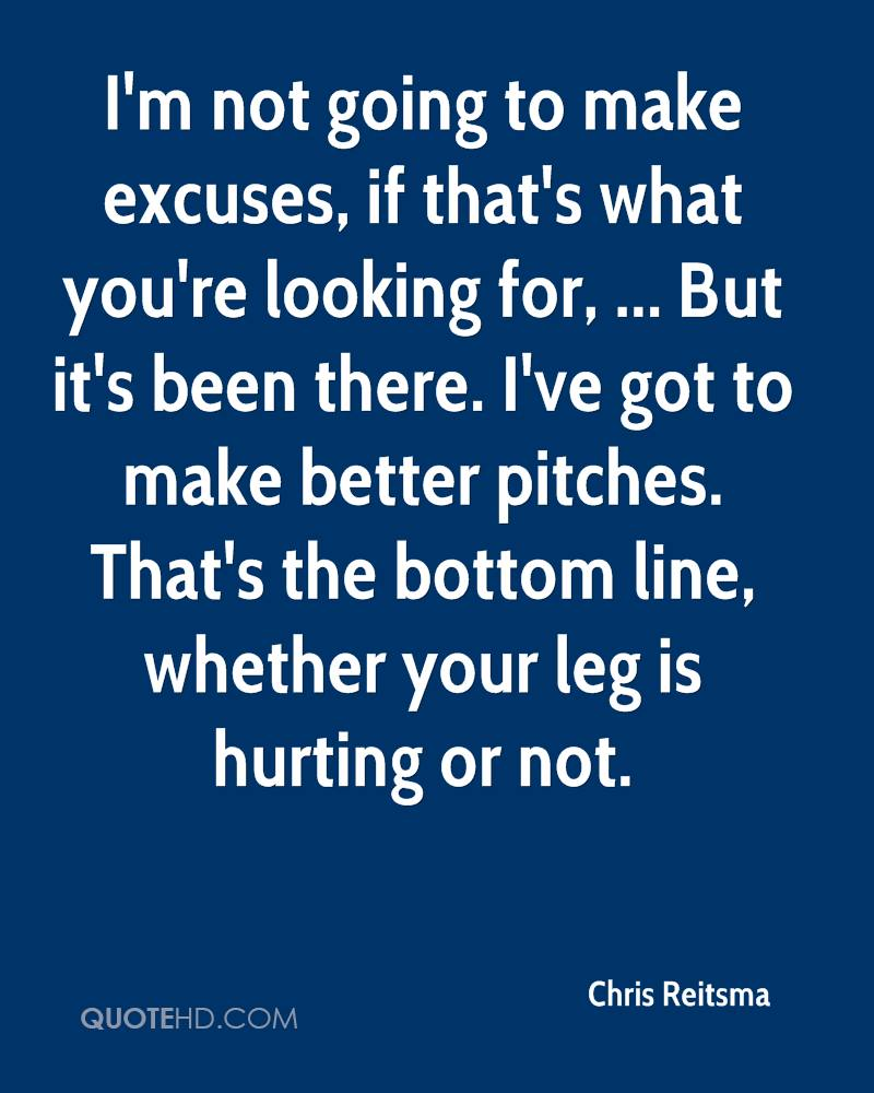 I'm not going to make excuses, if that's what you're looking for, ... But it's been there. I've got to make better pitches. That's the bottom line, whether your leg is hurting or not.