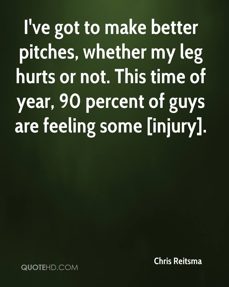 I've got to make better pitches, whether my leg hurts or not. This time of year, 90 percent of guys are feeling some [injury].