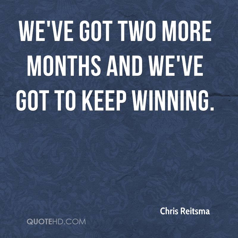 We've got two more months and we've got to keep winning.