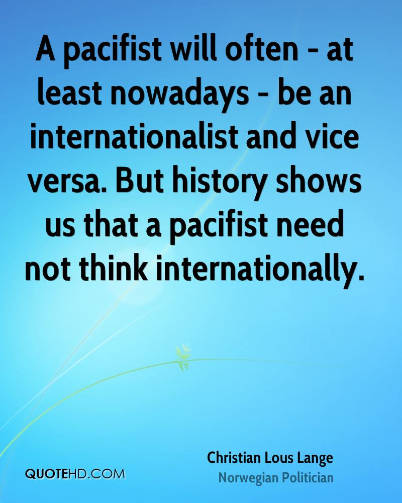 A pacifist will often - at least nowadays - be an internationalist and vice versa. But history shows us that a pacifist need not think internationally.
