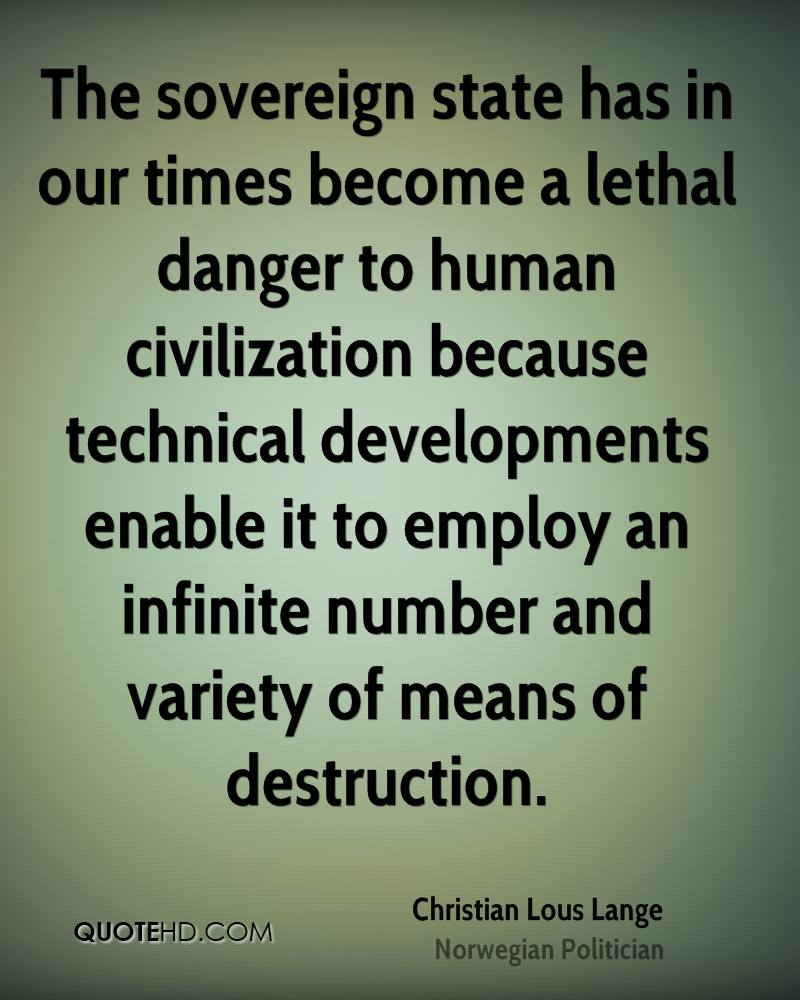 The sovereign state has in our times become a lethal danger to human civilization because technical developments enable it to employ an infinite number and variety of means of destruction.