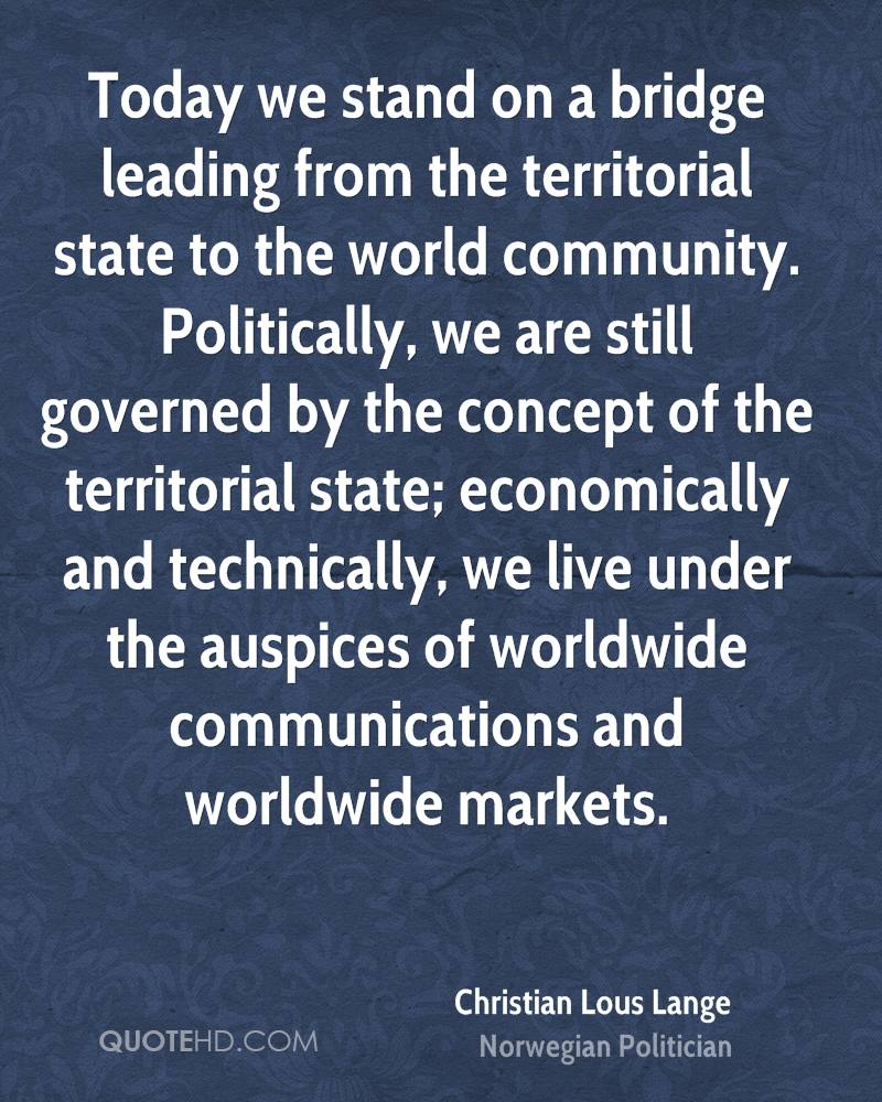 Today we stand on a bridge leading from the territorial state to the world community. Politically, we are still governed by the concept of the territorial state; economically and technically, we live under the auspices of worldwide communications and worldwide markets.