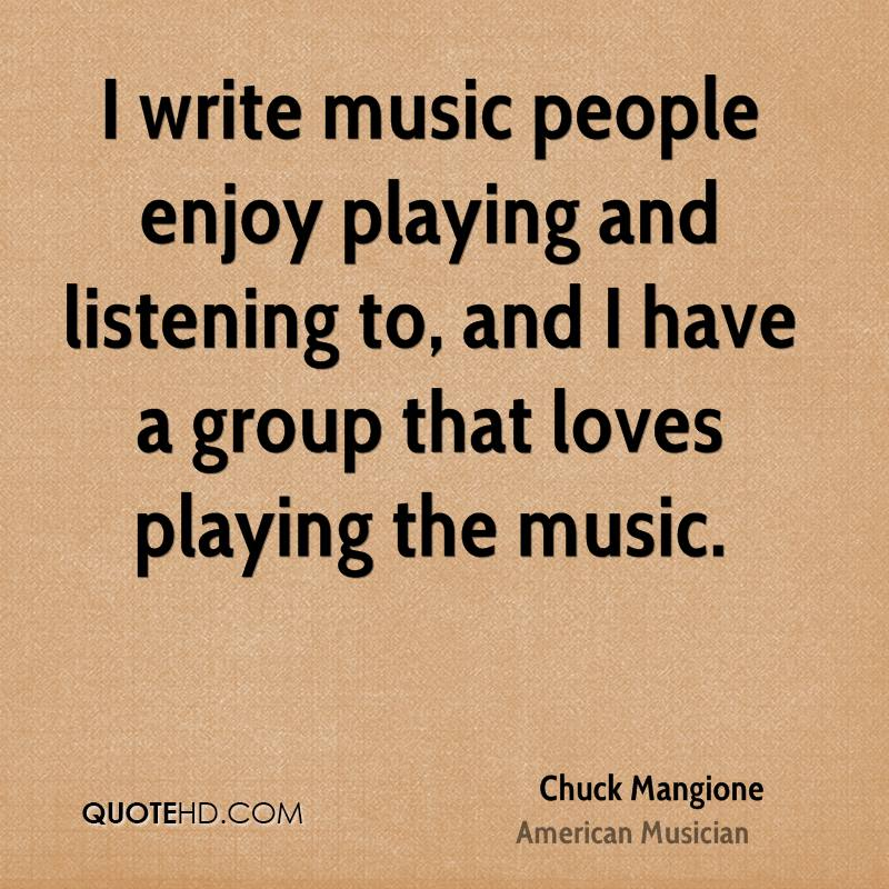 I write music people enjoy playing and listening to, and I have a group that loves playing the music.