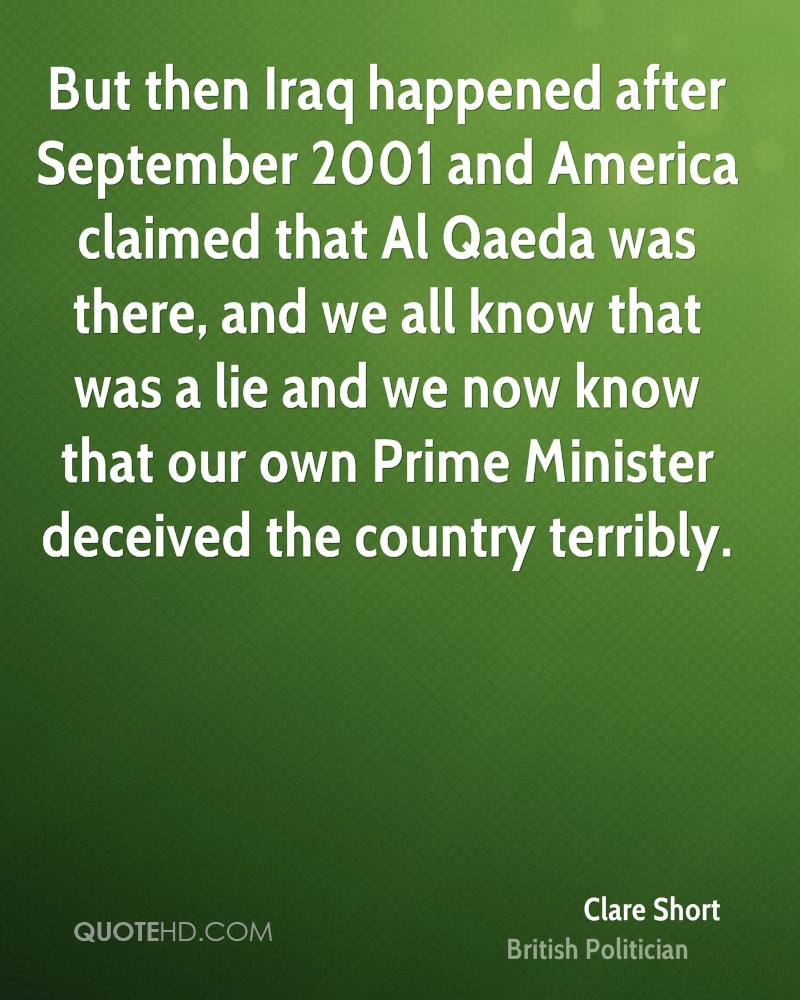 But then Iraq happened after September 2001 and America claimed that Al Qaeda was there, and we all know that was a lie and we now know that our own Prime Minister deceived the country terribly.