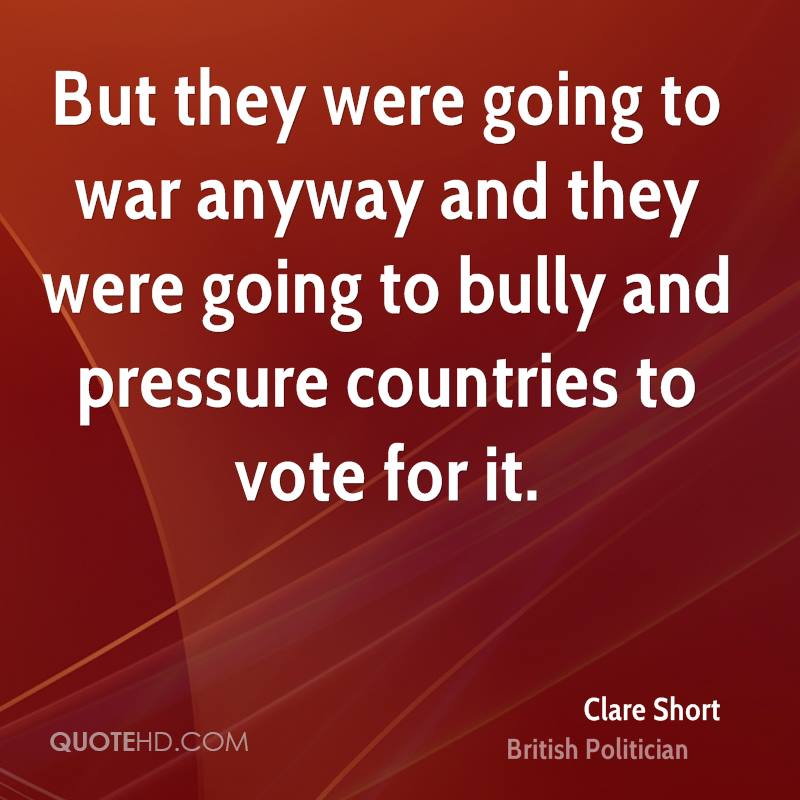 But they were going to war anyway and they were going to bully and pressure countries to vote for it.