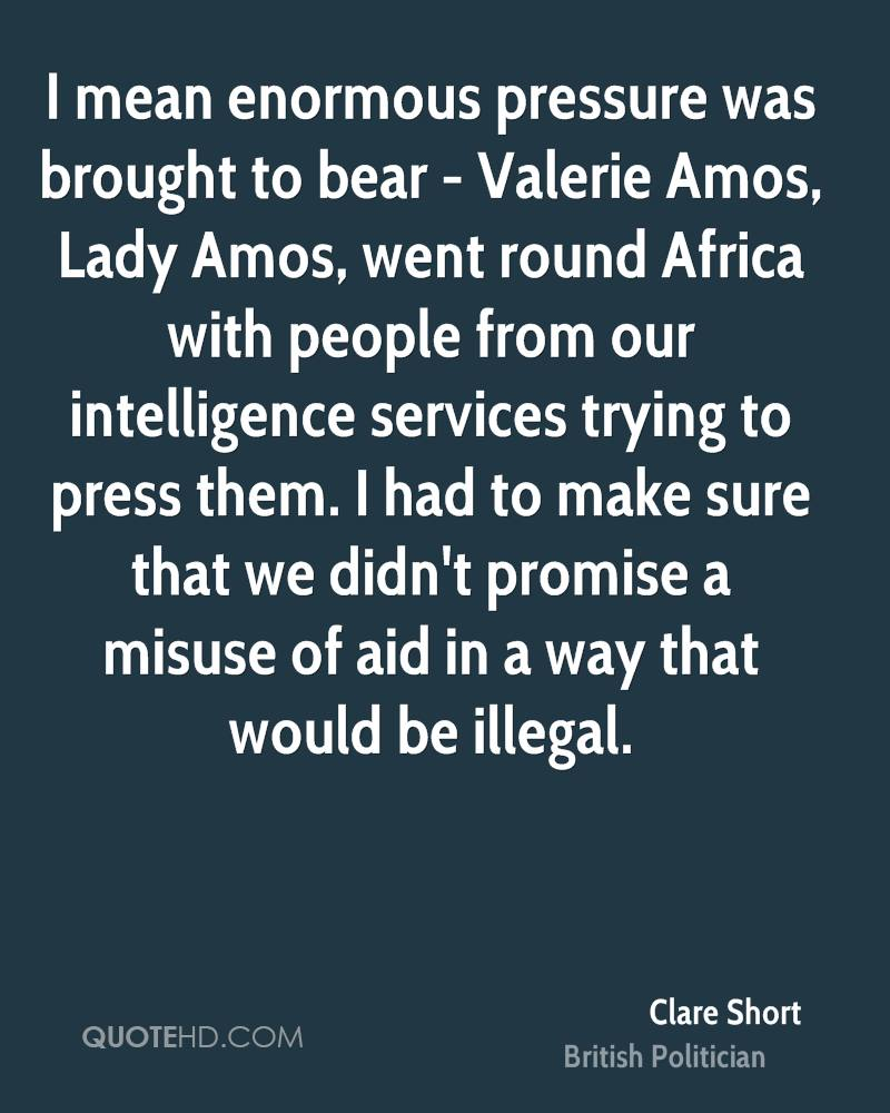 I mean enormous pressure was brought to bear - Valerie Amos, Lady Amos, went round Africa with people from our intelligence services trying to press them. I had to make sure that we didn't promise a misuse of aid in a way that would be illegal.