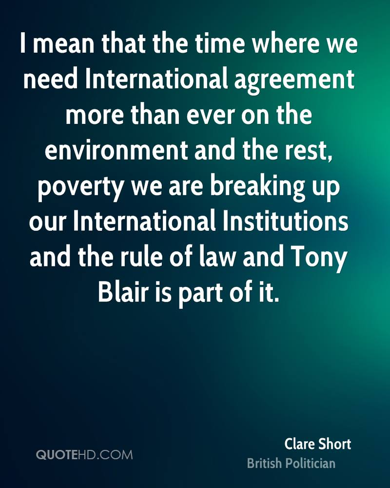 I mean that the time where we need International agreement more than ever on the environment and the rest, poverty we are breaking up our International Institutions and the rule of law and Tony Blair is part of it.
