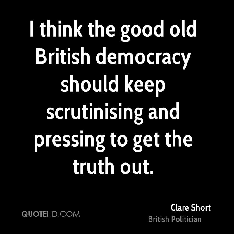 I think the good old British democracy should keep scrutinising and pressing to get the truth out.
