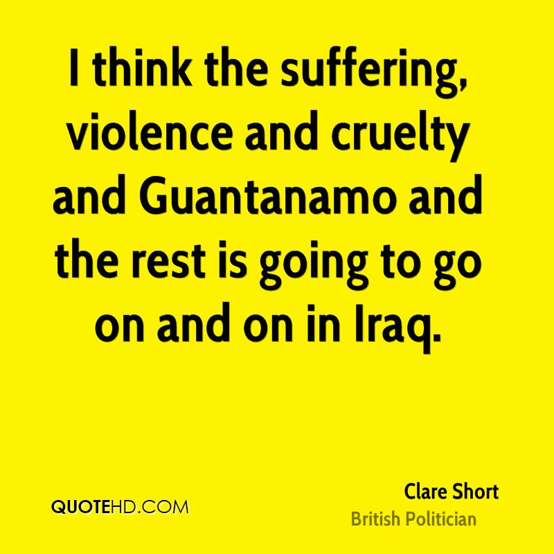 I think the suffering, violence and cruelty and Guantanamo and the rest is going to go on and on in Iraq.