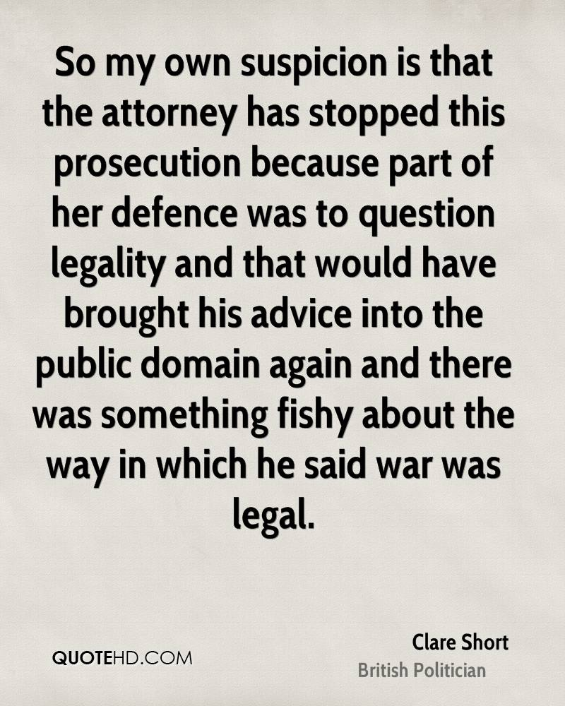 So my own suspicion is that the attorney has stopped this prosecution because part of her defence was to question legality and that would have brought his advice into the public domain again and there was something fishy about the way in which he said war was legal.