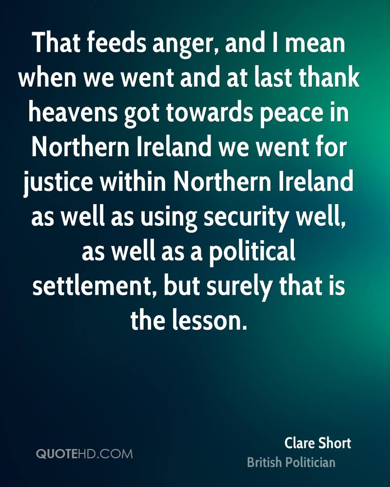 That feeds anger, and I mean when we went and at last thank heavens got towards peace in Northern Ireland we went for justice within Northern Ireland as well as using security well, as well as a political settlement, but surely that is the lesson.