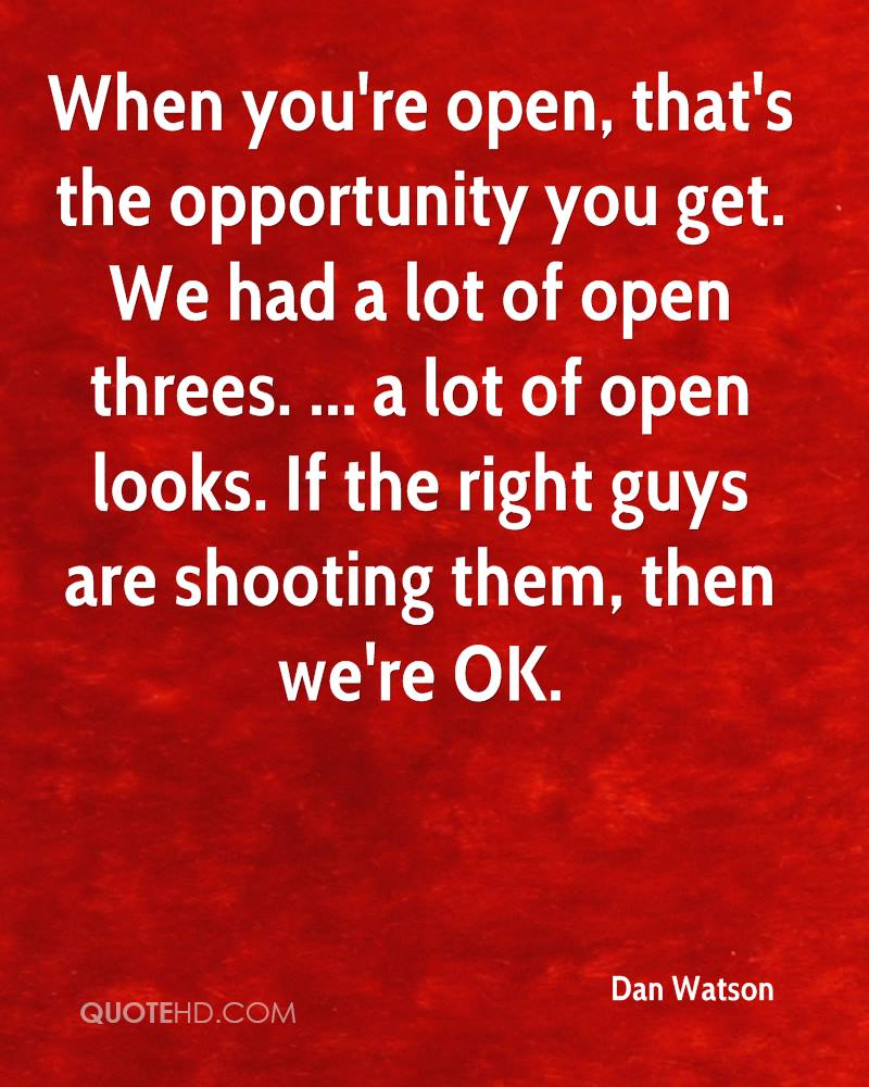 When you're open, that's the opportunity you get. We had a lot of open threes. ... a lot of open looks. If the right guys are shooting them, then we're OK.