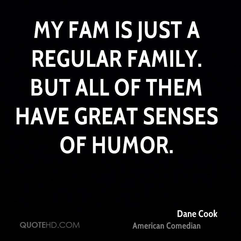 My fam is just a regular family. But all of them have great senses of humor.