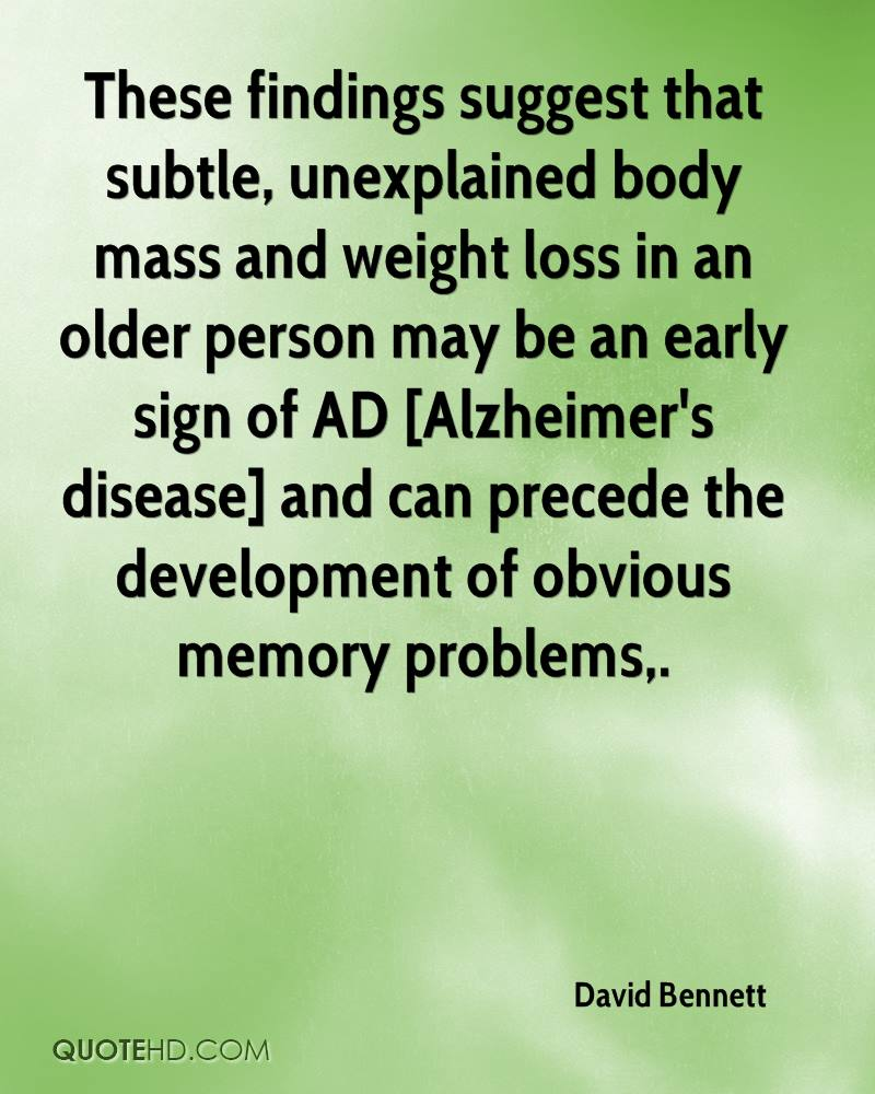 These findings suggest that subtle, unexplained body mass and weight loss in an older person may be an early sign of AD [Alzheimer's disease] and can precede the development of obvious memory problems.