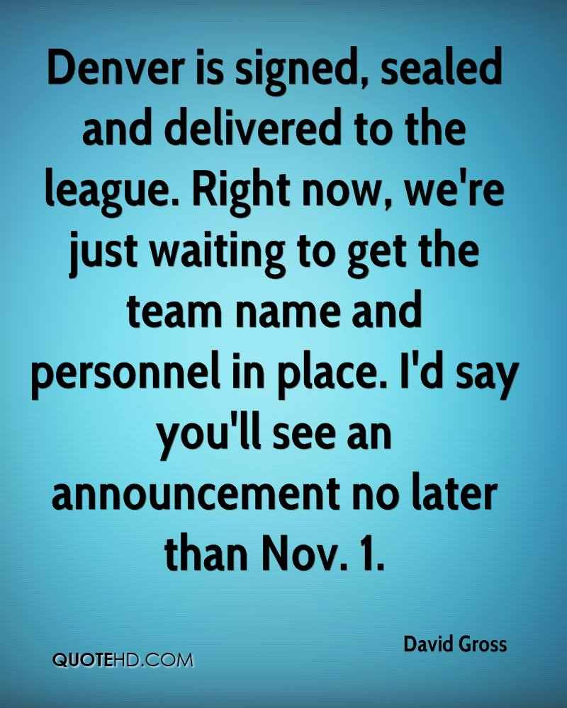 Denver is signed, sealed and delivered to the league. Right now, we're just waiting to get the team name and personnel in place. I'd say you'll see an announcement no later than Nov. 1.