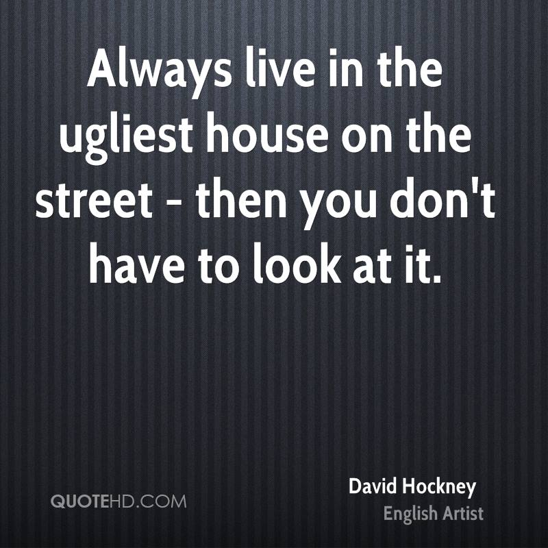 Always live in the ugliest house on the street - then you don't have to look at it.