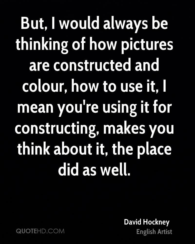 But, I would always be thinking of how pictures are constructed and colour, how to use it, I mean you're using it for constructing, makes you think about it, the place did as well.