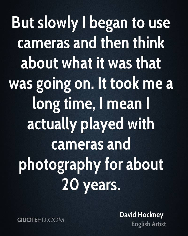 But slowly I began to use cameras and then think about what it was that was going on. It took me a long time, I mean I actually played with cameras and photography for about 20 years.