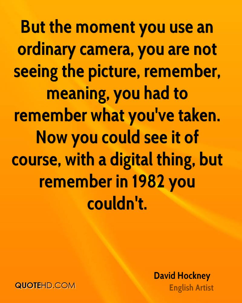 But the moment you use an ordinary camera, you are not seeing the picture, remember, meaning, you had to remember what you've taken. Now you could see it of course, with a digital thing, but remember in 1982 you couldn't.