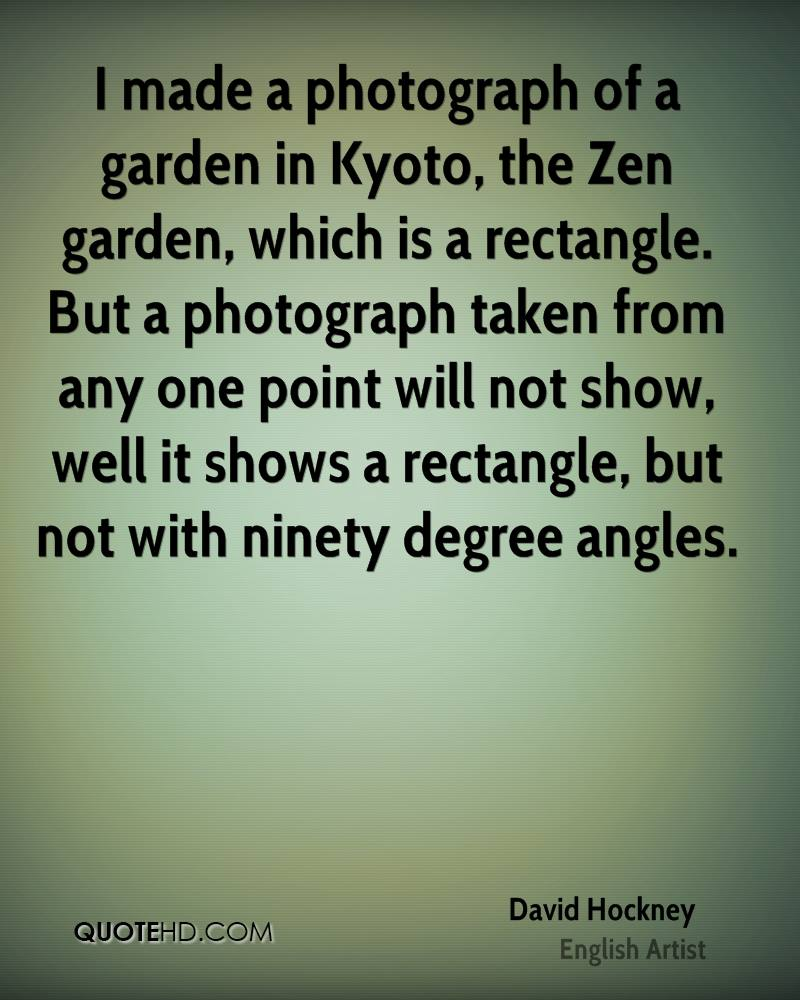 I made a photograph of a garden in Kyoto, the Zen garden, which is a rectangle. But a photograph taken from any one point will not show, well it shows a rectangle, but not with ninety degree angles.