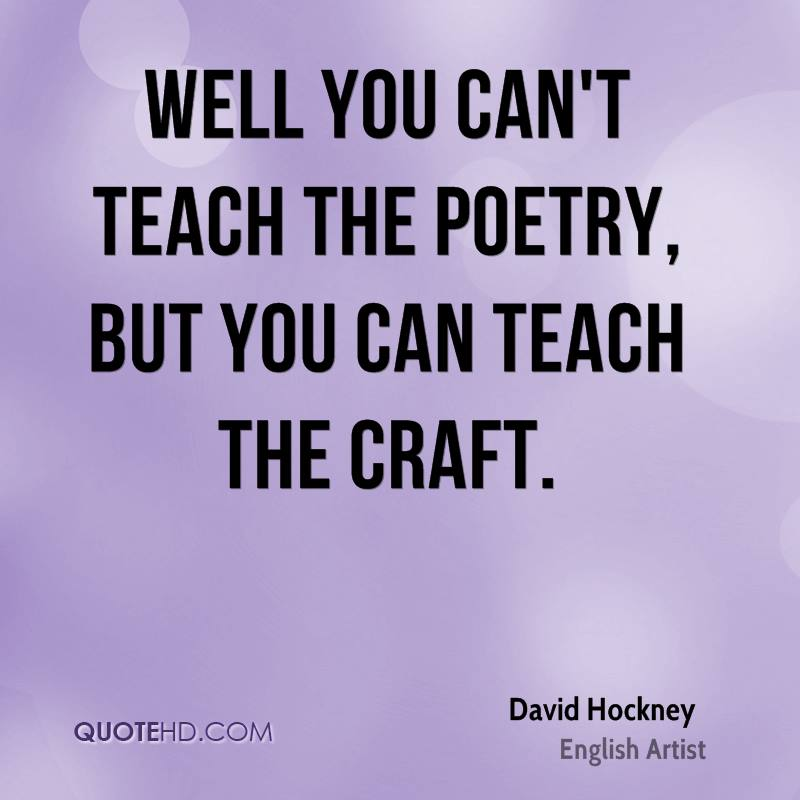 Well you can't teach the poetry, but you can teach the craft.