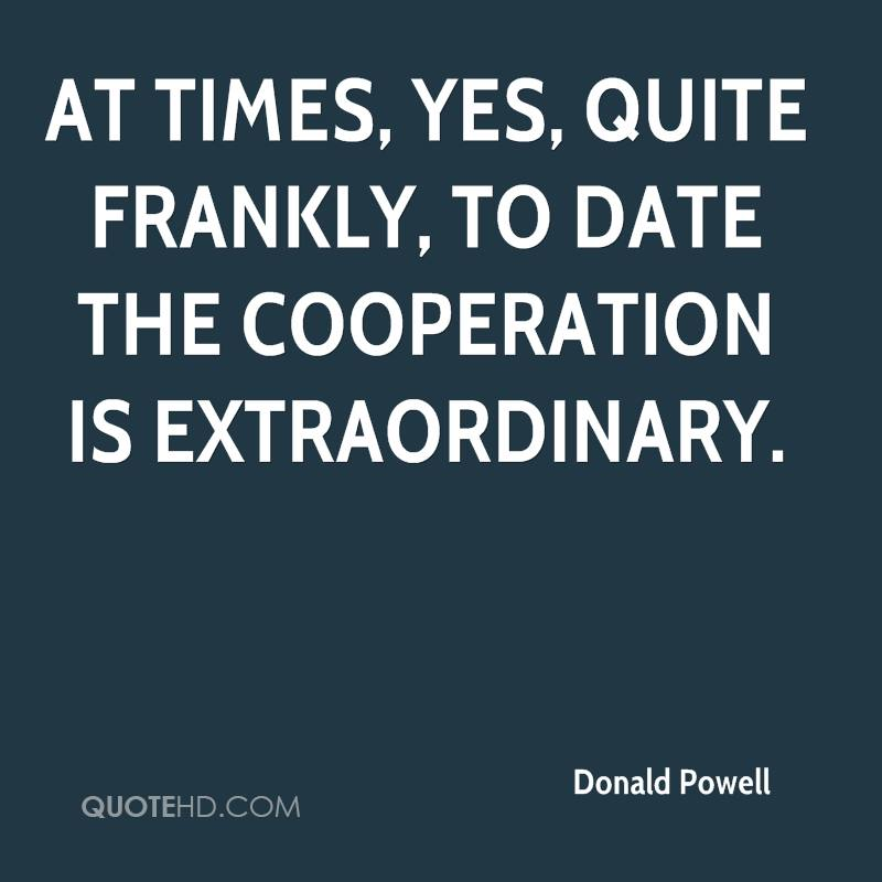 At times, yes, quite frankly, To date the cooperation is extraordinary.