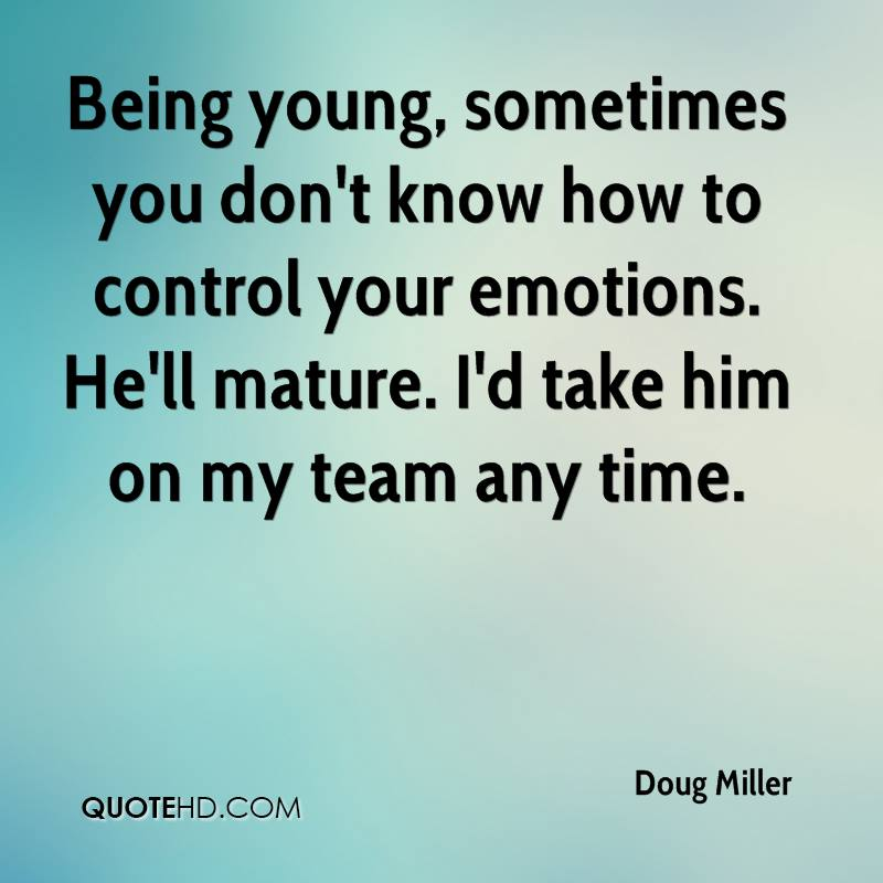 Being young, sometimes you don't know how to control your emotions. He'll mature. I'd take him on my team any time.