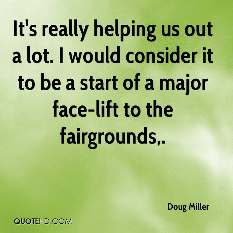 It's really helping us out a lot. I would consider it to be a start of a major face-lift to the fairgrounds.