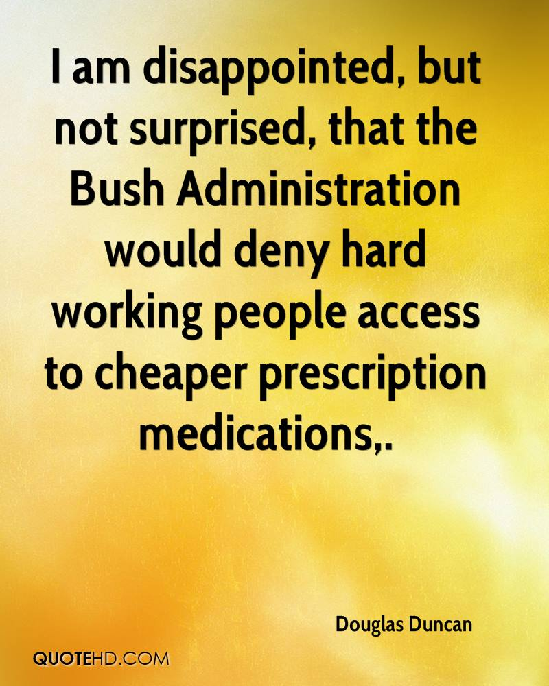 I am disappointed, but not surprised, that the Bush Administration would deny hard working people access to cheaper prescription medications.