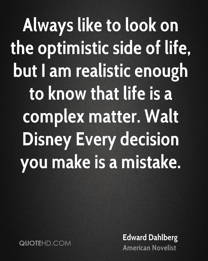 Always like to look on the optimistic side of life, but I am realistic enough to know that life is a complex matter. Walt Disney Every decision you make is a mistake.