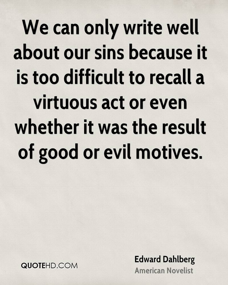 We can only write well about our sins because it is too difficult to recall a virtuous act or even whether it was the result of good or evil motives.