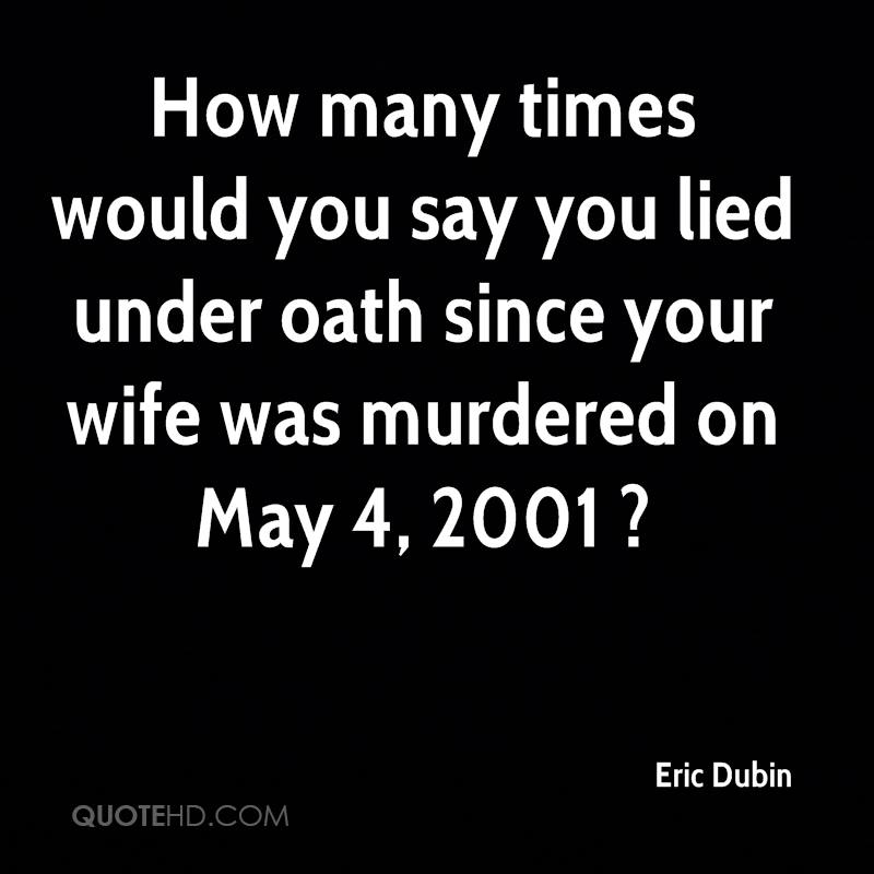 How many times would you say you lied under oath since your wife was murdered on May 4, 2001 ?