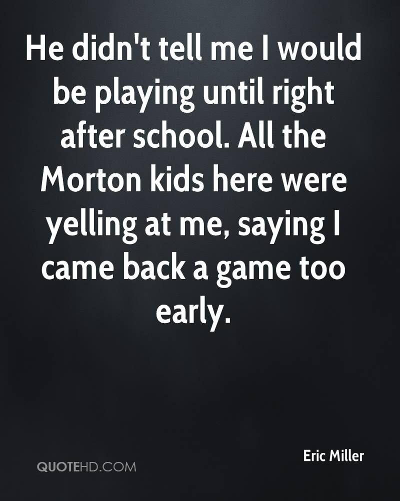 He didn't tell me I would be playing until right after school. All the Morton kids here were yelling at me, saying I came back a game too early.