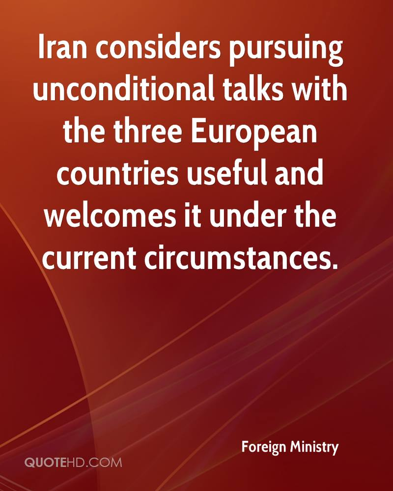 Iran considers pursuing unconditional talks with the three European countries useful and welcomes it under the current circumstances.
