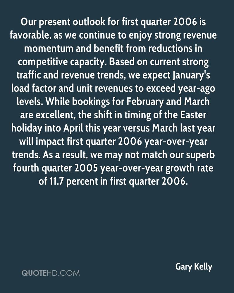 Our present outlook for first quarter 2006 is favorable, as we continue to enjoy strong revenue momentum and benefit from reductions in competitive capacity. Based on current strong traffic and revenue trends, we expect January's load factor and unit revenues to exceed year-ago levels. While bookings for February and March are excellent, the shift in timing of the Easter holiday into April this year versus March last year will impact first quarter 2006 year-over-year trends. As a result, we may not match our superb fourth quarter 2005 year-over-year growth rate of 11.7 percent in first quarter 2006.