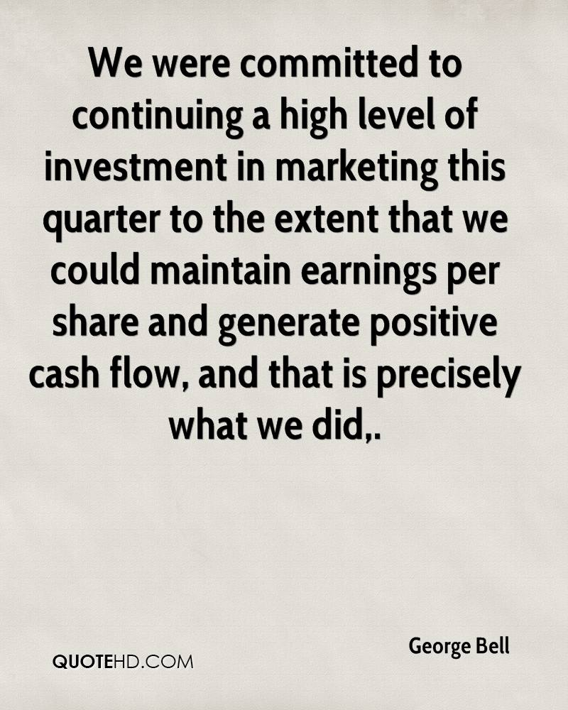 We were committed to continuing a high level of investment in marketing this quarter to the extent that we could maintain earnings per share and generate positive cash flow, and that is precisely what we did.