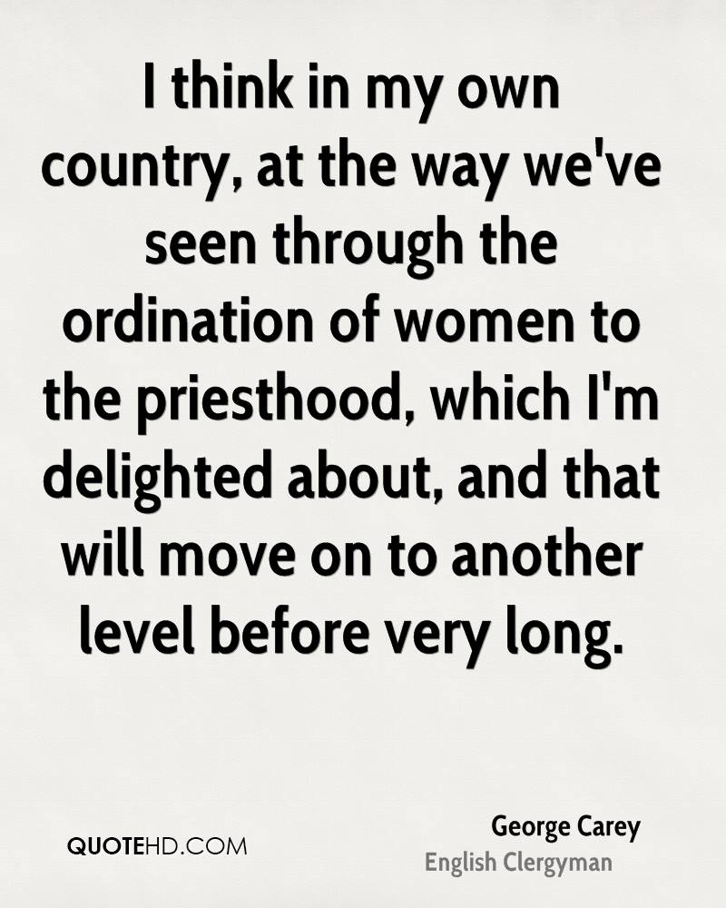 I think in my own country, at the way we've seen through the ordination of women to the priesthood, which I'm delighted about, and that will move on to another level before very long.