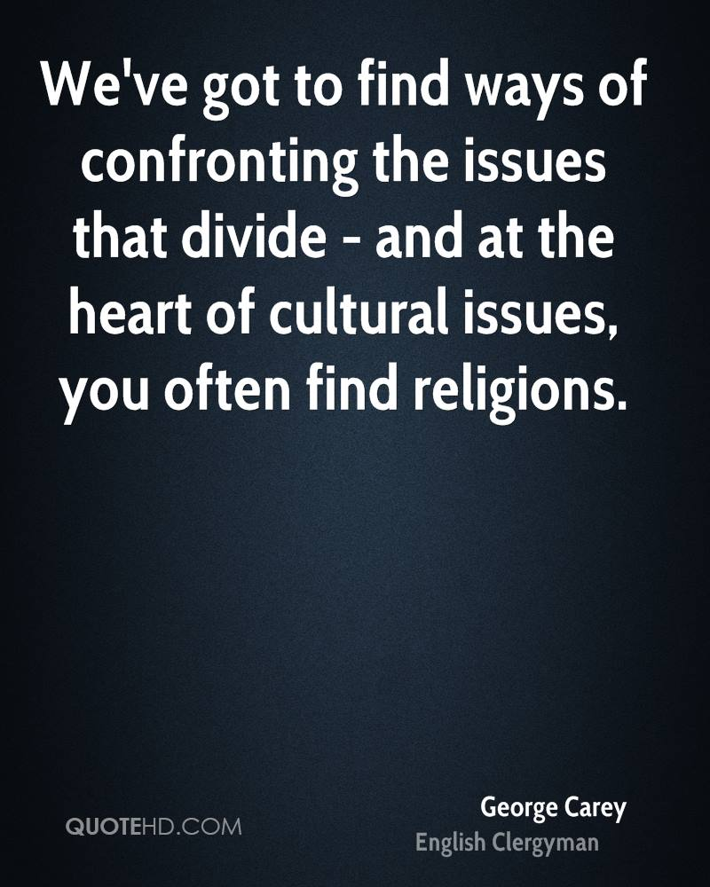 We've got to find ways of confronting the issues that divide - and at the heart of cultural issues, you often find religions.