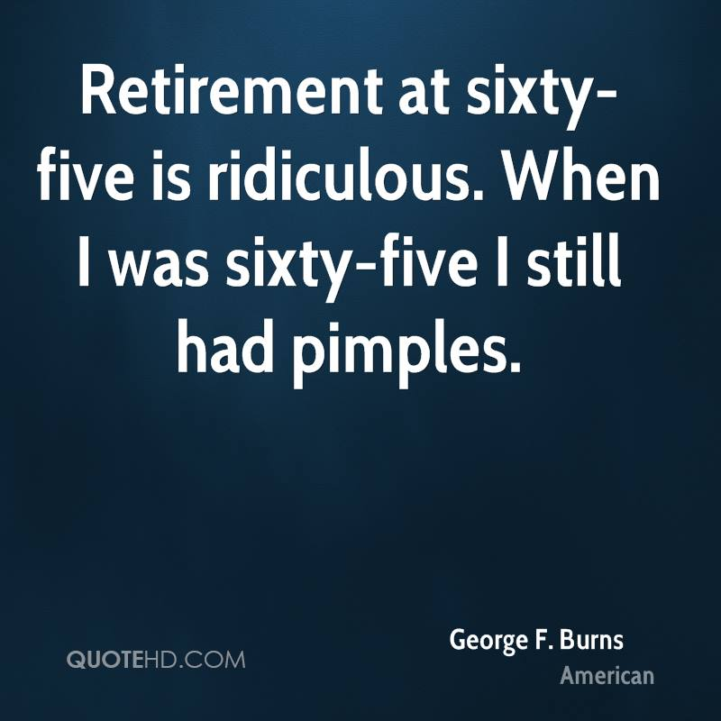 Retirement at sixty-five is ridiculous. When I was sixty-five I still had pimples.