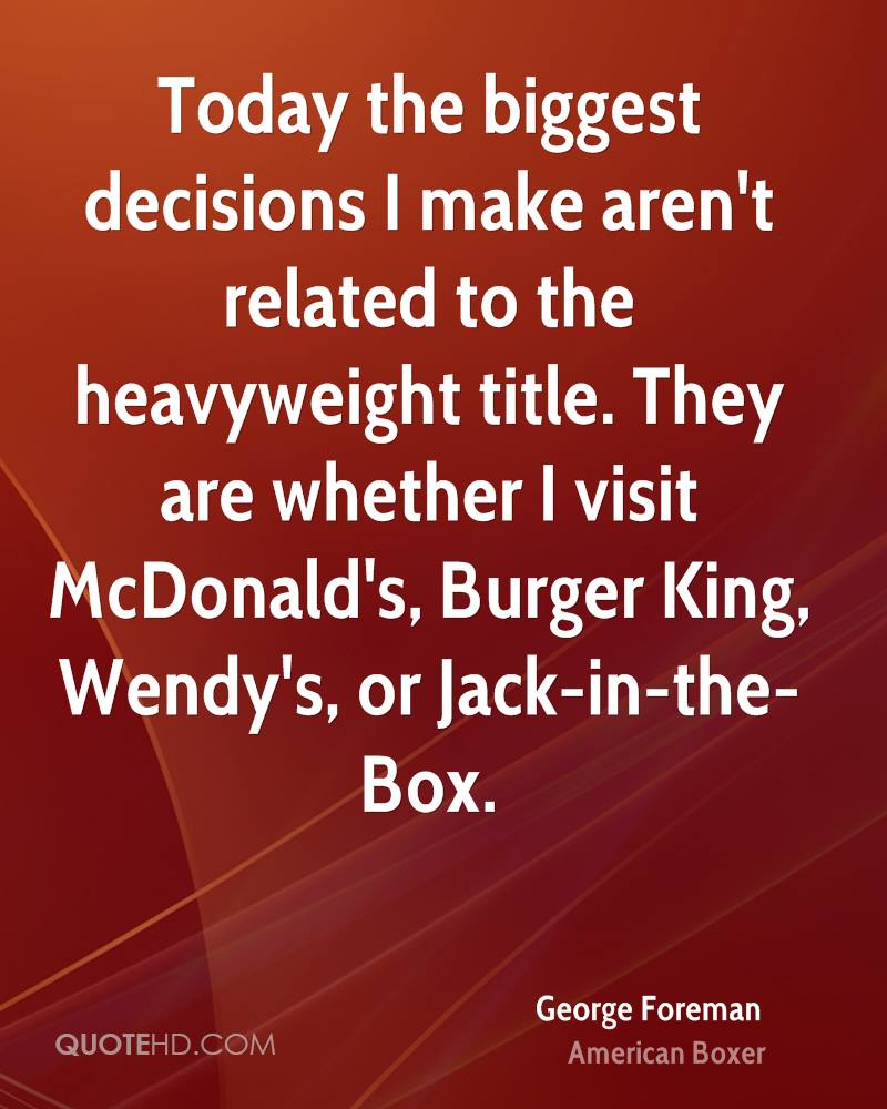 Today the biggest decisions I make aren't related to the heavyweight title. They are whether I visit McDonald's, Burger King, Wendy's, or Jack-in-the-Box.