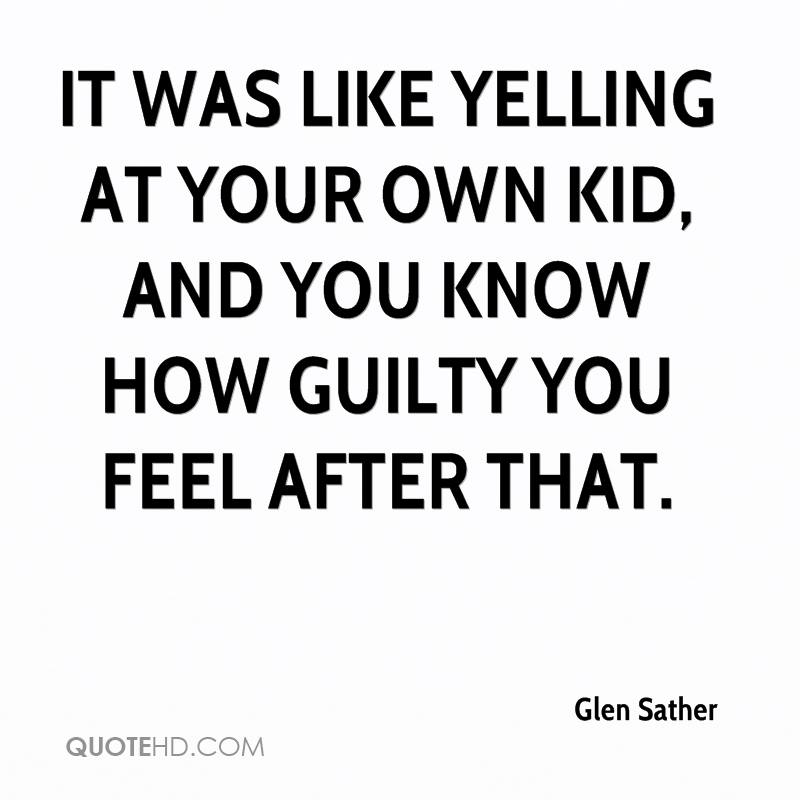 It was like yelling at your own kid, and you know how guilty you feel after that.