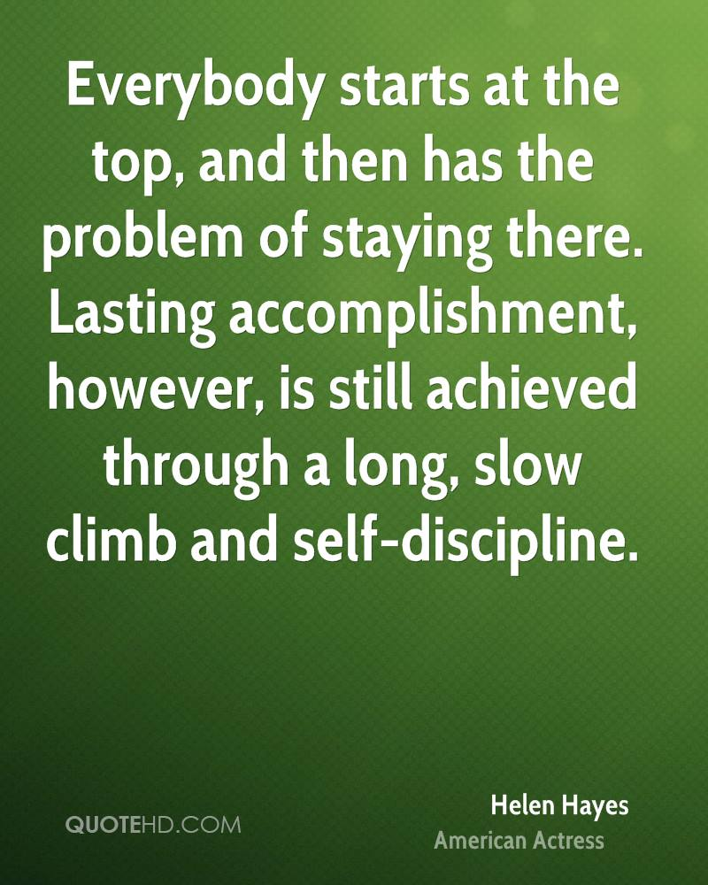 Everybody starts at the top, and then has the problem of staying there. Lasting accomplishment, however, is still achieved through a long, slow climb and self-discipline.