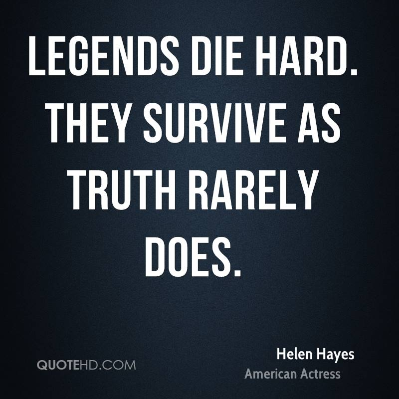 Legends die hard. They survive as truth rarely does.