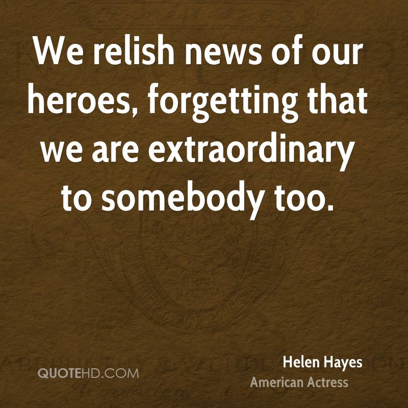 We relish news of our heroes, forgetting that we are extraordinary to somebody too.