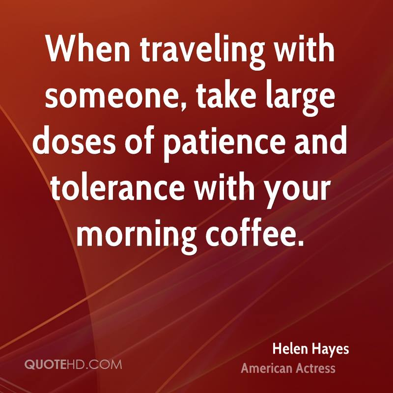 When traveling with someone, take large doses of patience and tolerance with your morning coffee.